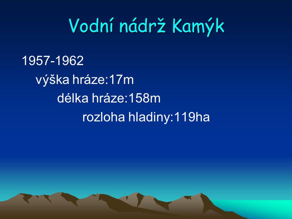 Vodní nádrž Kamýk 1957-1962 výška hráze:17m délka hráze:158m rozloha hladiny:119ha