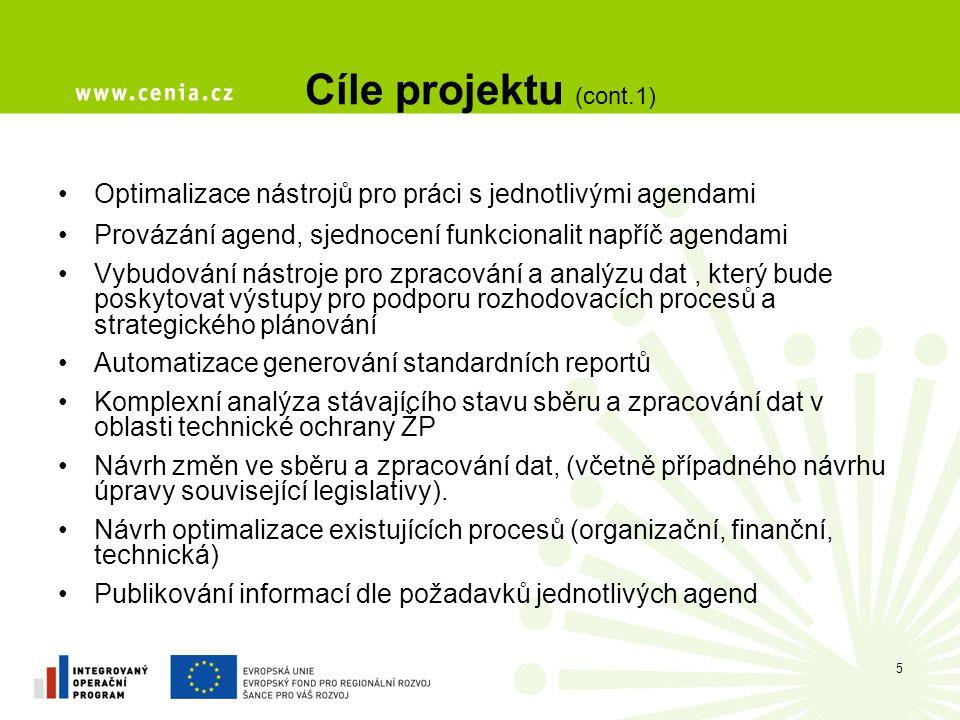 Cíle projektu (cont.1) Optimalizace nástrojů pro práci s jednotlivými agendami Provázání agend, sjednocení funkcionalit napříč agendami Vybudování nástroje pro zpracování a analýzu dat, který bude poskytovat výstupy pro podporu rozhodovacích procesů a strategického plánování Automatizace generování standardních reportů Komplexní analýza stávajícího stavu sběru a zpracování dat v oblasti technické ochrany ŽP Návrh změn ve sběru a zpracování dat, (včetně případného návrhu úpravy související legislativy).