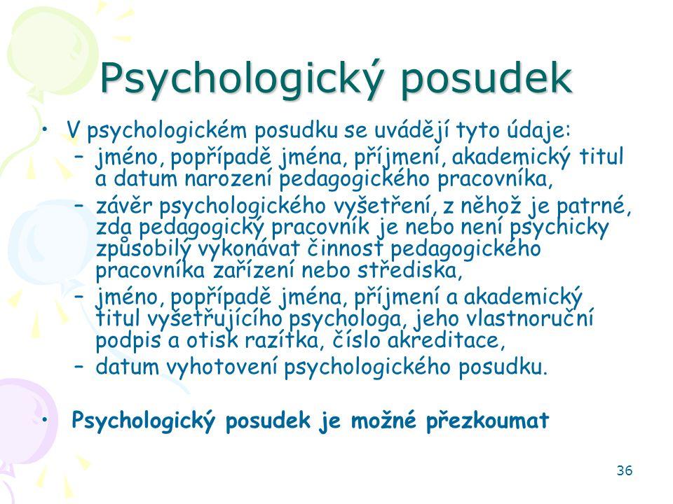 36 Psychologický posudek V psychologickém posudku se uvádějí tyto údaje: –jméno, popřípadě jména, příjmení, akademický titul a datum narození pedagogického pracovníka, –závěr psychologického vyšetření, z něhož je patrné, zda pedagogický pracovník je nebo není psychicky způsobilý vykonávat činnost pedagogického pracovníka zařízení nebo střediska, –jméno, popřípadě jména, příjmení a akademický titul vyšetřujícího psychologa, jeho vlastnoruční podpis a otisk razítka, číslo akreditace, –datum vyhotovení psychologického posudku.