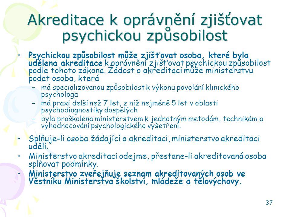 37 Akreditace k oprávnění zjišťovat psychickou způsobilost Psychickou způsobilost může zjišťovat osoba, které byla udělena akreditace k oprávnění zjišťovat psychickou způsobilost podle tohoto zákona.