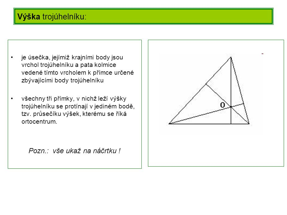 Vlastnosti trojúhelníka: Součet vnitřních úhlů trojúhelníka je přímý úhel Vnější úhel je roven součtu vnitřních úhlů při zbývajících vrcholech Trojúhelníková nerovnost: a) symbolicky: a + b > c b + c > a a + c > b b) slovně: součet každých dvou stran trojúhelníku je větší než strana třetí.