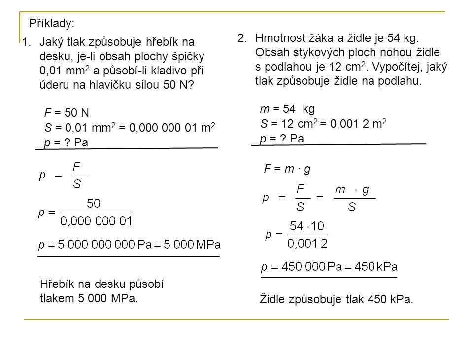 Příklady: 1.Jaký tlak způsobuje hřebík na desku, je-li obsah plochy špičky 0,01 mm 2 a působí-li kladivo při úderu na hlavičku silou 50 N.