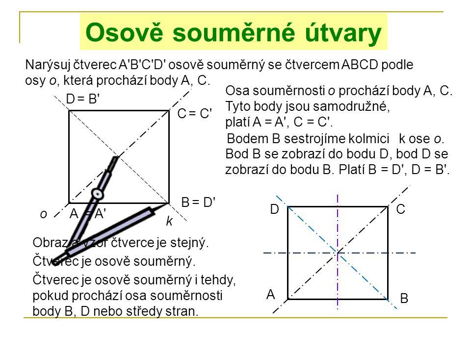 Narýsuj čtverec A'B'C'D' osově souměrný se čtvercem ABCD podle osy o, která prochází body A, C. Osově souměrné útvary C D A B o Osa souměrnosti o proc