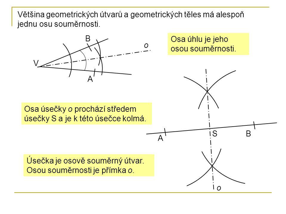 Většina geometrických útvarů a geometrických těles má alespoň jednu osu souměrnosti. V B A o Osa úhlu je jeho osou souměrnosti. A B o S Osa úsečky o p