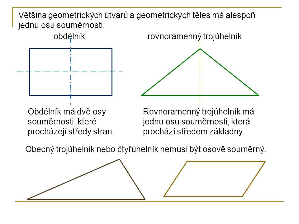Většina geometrických útvarů a geometrických těles má alespoň jednu osu souměrnosti. obdélníkrovnoramenný trojúhelník Obdélník má dvě osy souměrnosti,