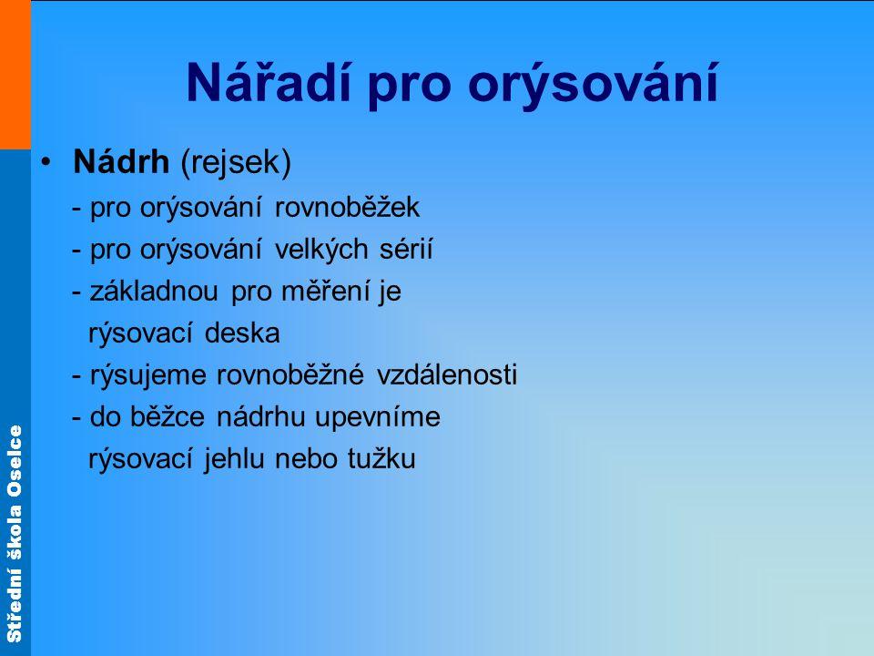 Střední škola Oselce Nářadí pro orýsování Nádrh (rejsek) - pro orýsování rovnoběžek - pro orýsování velkých sérií - základnou pro měření je rýsovací d