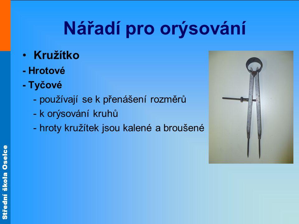 Střední škola Oselce Nářadí pro orýsování Kružítko - Hrotové - Tyčové - používají se k přenášení rozměrů - k orýsování kruhů - hroty kružítek jsou kalené a broušené