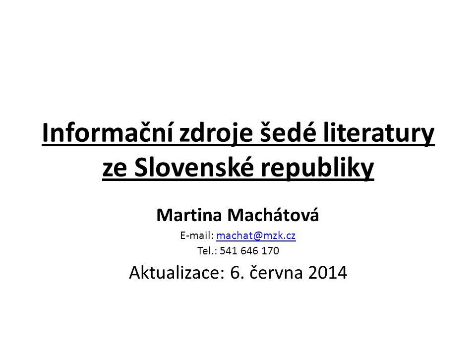 Informační zdroje šedé literatury ze Slovenské republiky Martina Machátová E-mail: machat@mzk.czmachat@mzk.cz Tel.: 541 646 170 Aktualizace: 6. června