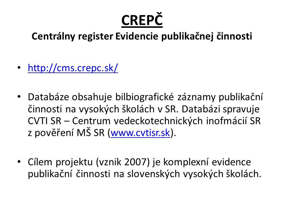 CREPČ Centrálny register Evidencie publikačnej činnosti http://cms.crepc.sk/ Databáze obsahuje bilbiografické záznamy publikační činnosti na vysokých
