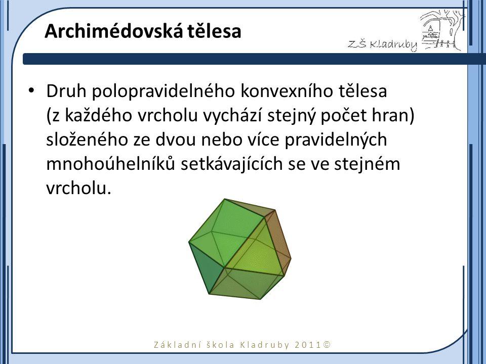 Základní škola Kladruby 2011  Archimédovská tělesa Druh polopravidelného konvexního tělesa (z každého vrcholu vychází stejný počet hran) složeného ze dvou nebo více pravidelných mnohoúhelníků setkávajících se ve stejném vrcholu.