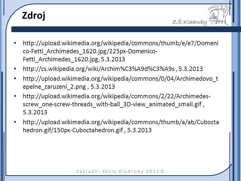 Základní škola Kladruby 2011  Zdroj http://upload.wikimedia.org/wikipedia/commons/thumb/e/e7/Domeni co-Fetti_Archimedes_1620.jpg/225px-Domenico- Fetti_Archimedes_1620.jpg, 5.3.2013 http://cs.wikipedia.org/wiki/Archim%C3%A9d%C3%A9s, 5.3.2013 http://upload.wikimedia.org/wikipedia/commons/0/04/Archimedovo_t epelne_zaruzeni_2.png, 5.3.2013 http://upload.wikimedia.org/wikipedia/commons/2/22/Archimedes- screw_one-screw-threads_with-ball_3D-view_animated_small.gif, 5.3.2013 http://upload.wikimedia.org/wikipedia/commons/thumb/a/ab/Cubocta hedron.gif/150px-Cuboctahedron.gif, 5.3.2013