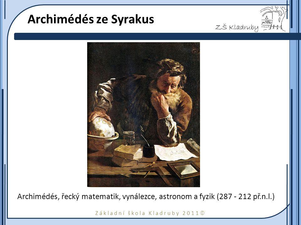 Základní škola Kladruby 2011  Archimédés ze Syrakus Archimédés, řecký matematik, vynálezce, astronom a fyzik (287 - 212 př.n.l.)