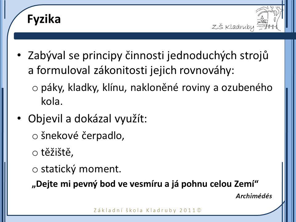 Základní škola Kladruby 2011  Fyzika Zabýval se principy činnosti jednoduchých strojů a formuloval zákonitosti jejich rovnováhy: o páky, kladky, klínu, nakloněné roviny a ozubeného kola.