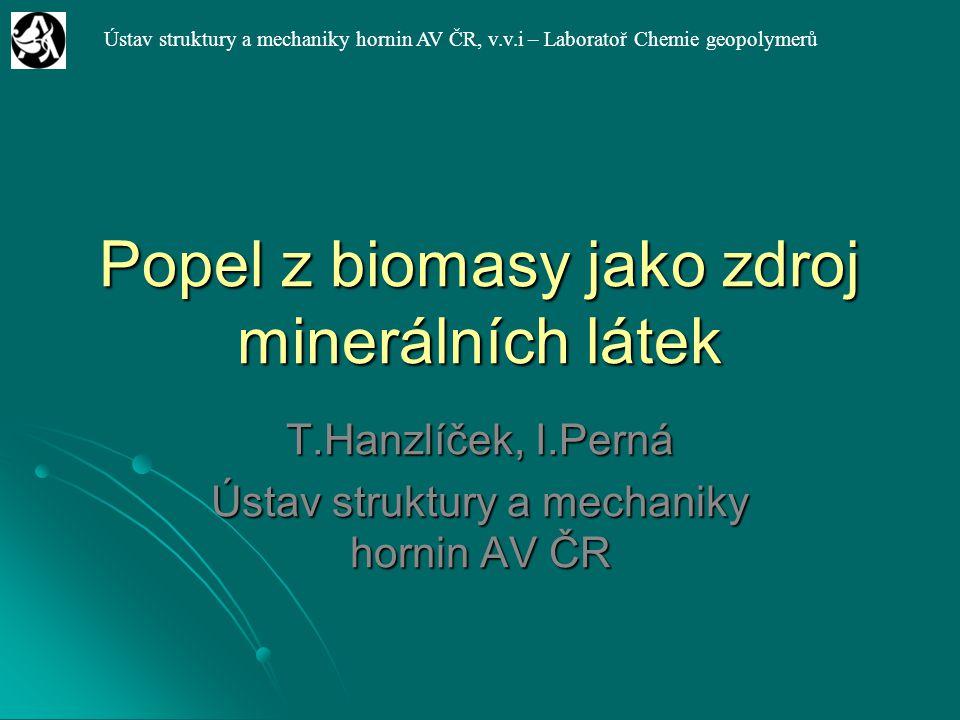 Ústav struktury a mechaniky hornin AV ČR, v.v.i – Laboratoř Chemie geopolymerů Popel z biomasy jako zdroj minerálních látek T.Hanzlíček, I.Perná Ústav