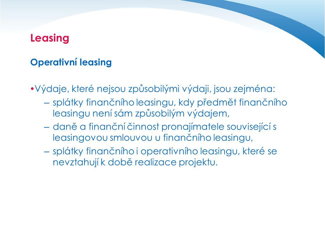 Leasing Operativní leasing  Výdaje, které nejsou způsobilými výdaji, jsou zejména: – splátky finančního leasingu, kdy předmět finančního leasingu není sám způsobilým výdajem, – daně a finanční činnost pronajímatele související s leasingovou smlouvou u finančního leasingu, – splátky finančního i operativního leasingu, které se nevztahují k době realizace projektu.