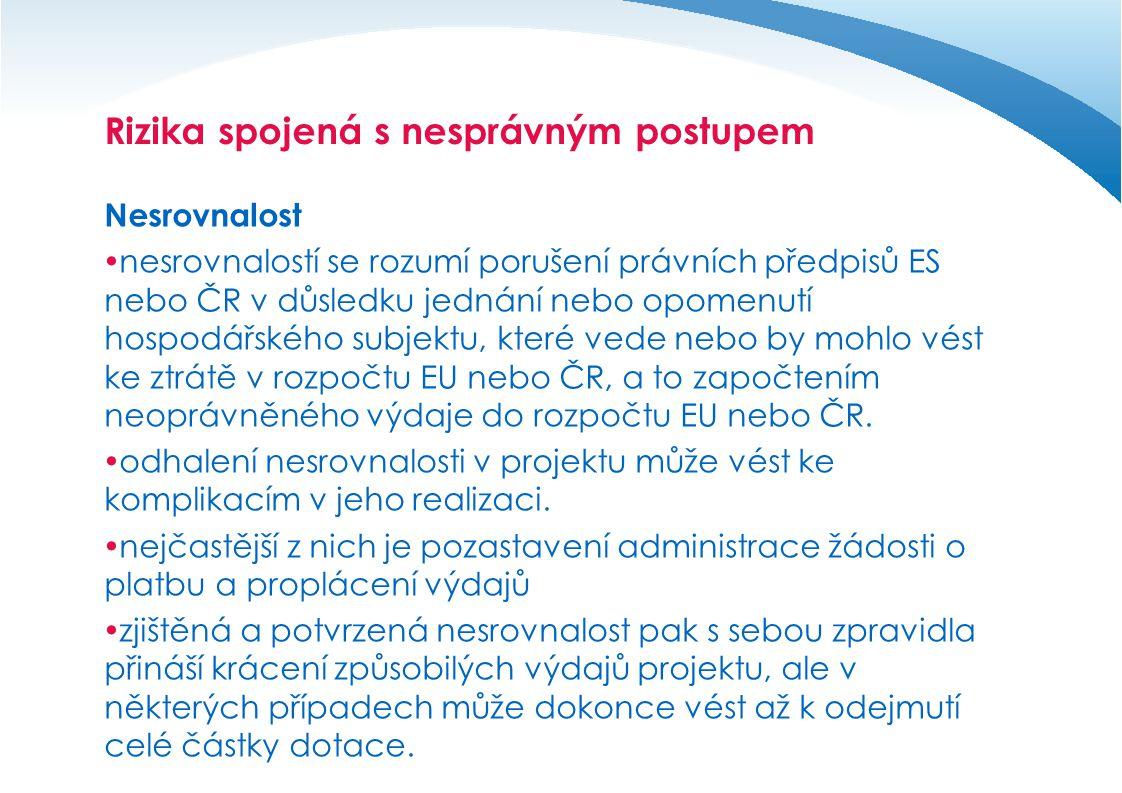 Rizika spojená s nesprávným postupem Nesrovnalost  nesrovnalostí se rozumí porušení právních předpisů ES nebo ČR v důsledku jednání nebo opomenutí hospodářského subjektu, které vede nebo by mohlo vést ke ztrátě v rozpočtu EU nebo ČR, a to započtením neoprávněného výdaje do rozpočtu EU nebo ČR.
