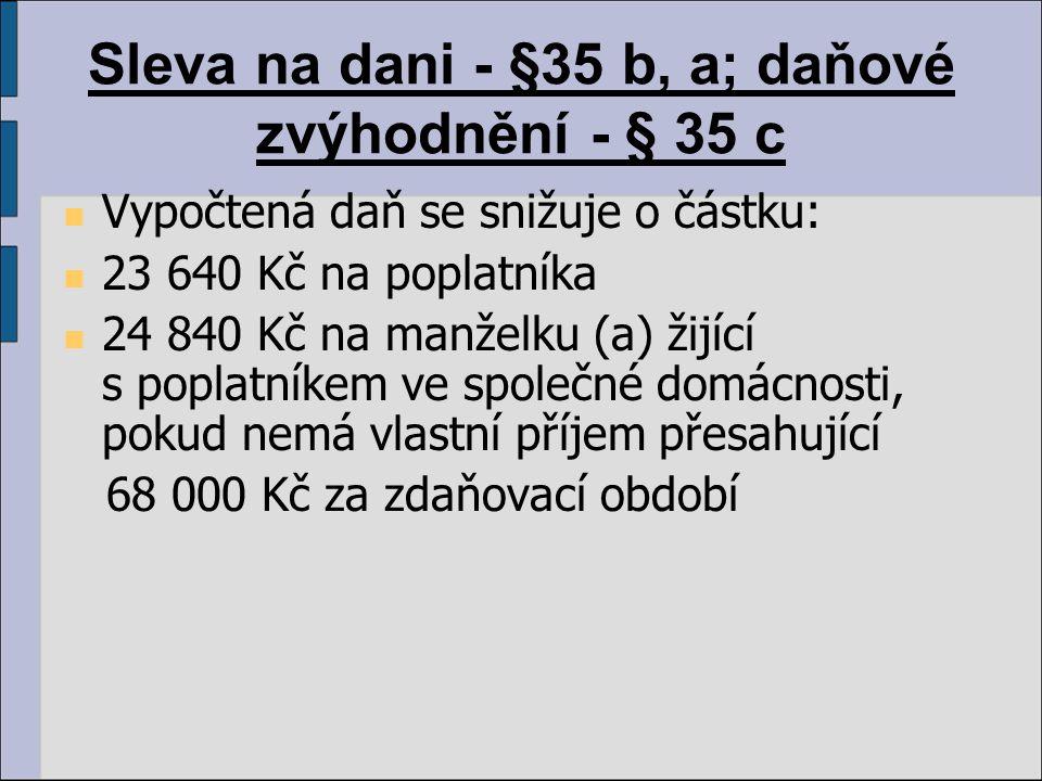 Sleva na dani - §35 b, a; daňové zvýhodnění - § 35 c Vypočtená daň se snižuje o částku: 23 640 Kč na poplatníka 24 840 Kč na manželku (a) žijící s pop