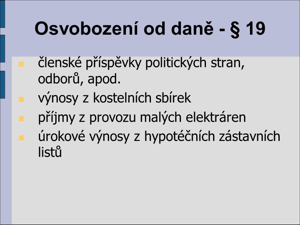 Osvobození od daně - § 19 členské příspěvky politických stran, odborů, apod. výnosy z kostelních sbírek příjmy z provozu malých elektráren úrokové výn