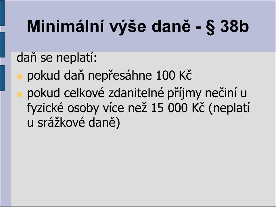 Minimální výše daně - § 38b daň se neplatí: pokud daň nepřesáhne 100 Kč pokud celkové zdanitelné příjmy nečiní u fyzické osoby více než 15 000 Kč (nep
