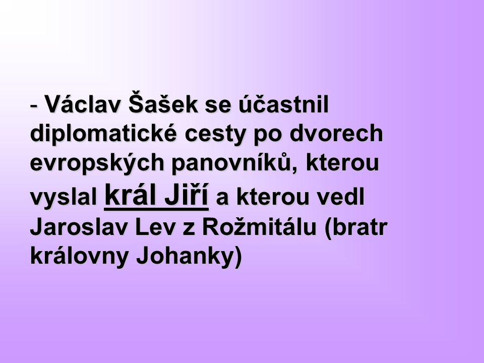 - Václav Šašek se účastnil diplomatické cesty po dvorech evropských panovníků, kterou vyslal král Jiří a kterou vedl Jaroslav Lev z Rožmitálu (bratr k