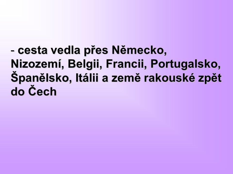 - cesta vedla přes Německo, Nizozemí, Belgii, Francii, Portugalsko, Španělsko, Itálii a země rakouské zpět do Čech