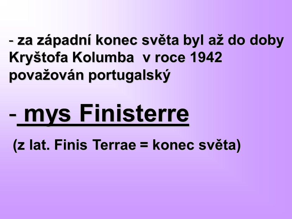- za západní konec světa byl až do doby Kryštofa Kolumba v roce 1942 považován portugalský - mys Finisterre (z lat. Finis Terrae = konec světa) (z lat