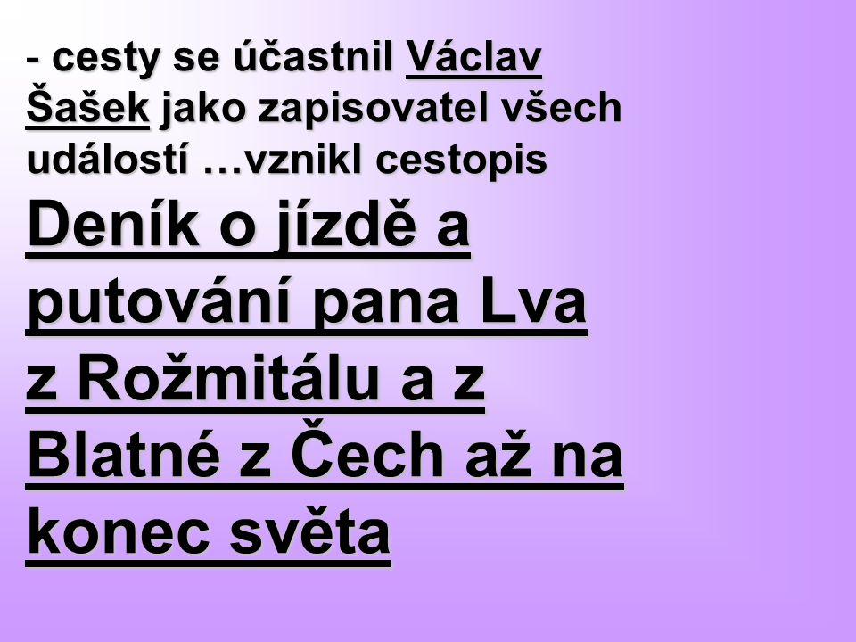 - cesty se účastnil Václav Šašek jako zapisovatel všech událostí …vznikl cestopis Deník o jízdě a putování pana Lva z Rožmitálu a z Blatné z Čech až n