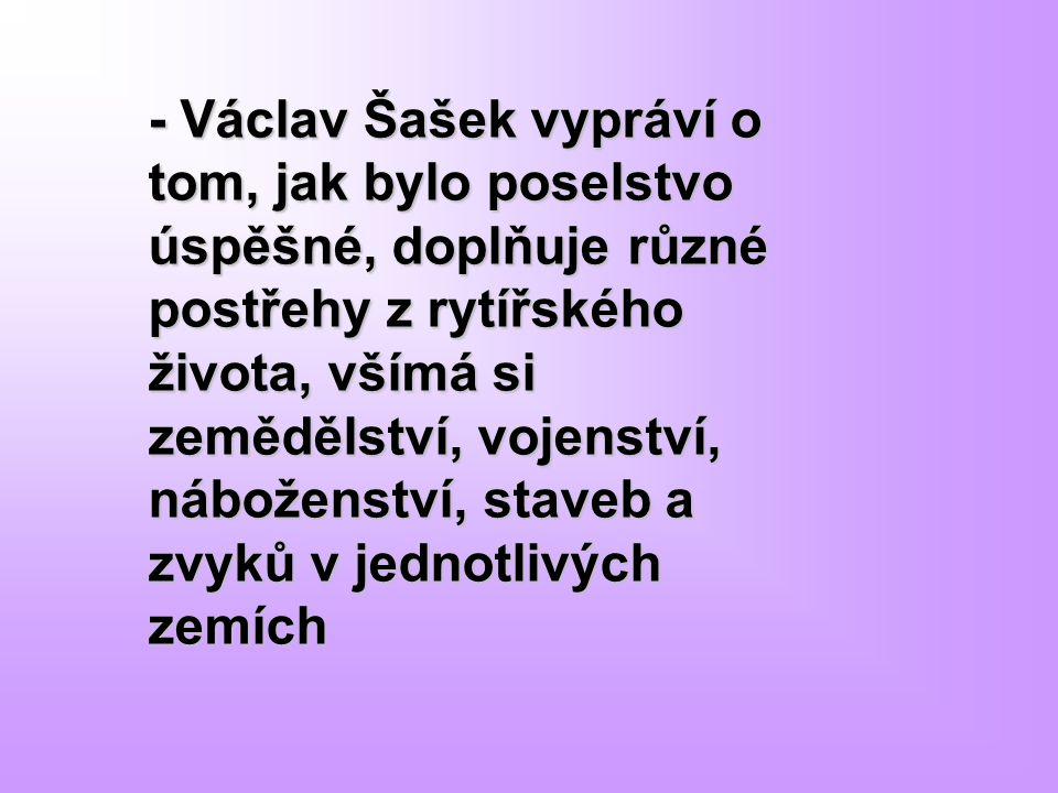 - Václav Šašek vypráví o tom, jak bylo poselstvo úspěšné, doplňuje různé postřehy z rytířského života, všímá si zemědělství, vojenství, náboženství, s