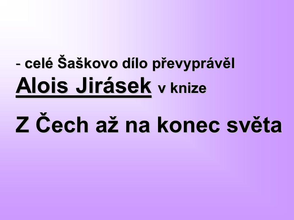 - celé Šaškovo dílo převyprávěl Alois Jirásek v knize Z Čech až na konec světa