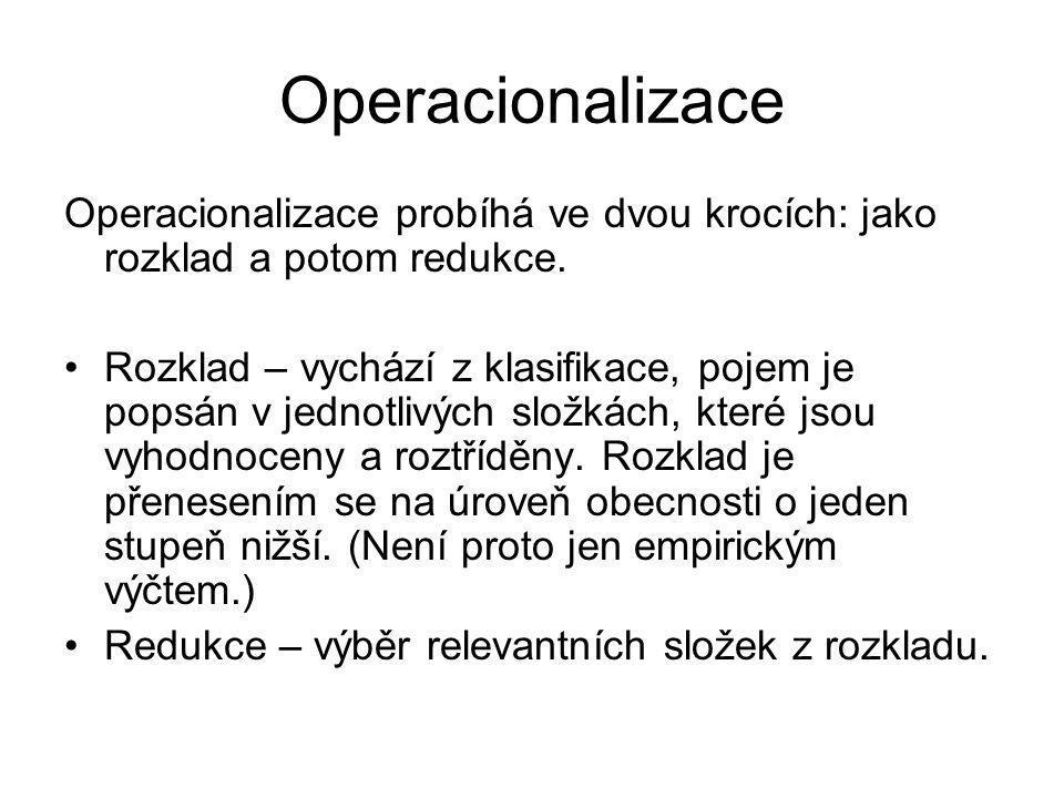 Operacionalizace Operacionalizace probíhá ve dvou krocích: jako rozklad a potom redukce. Rozklad – vychází z klasifikace, pojem je popsán v jednotlivý
