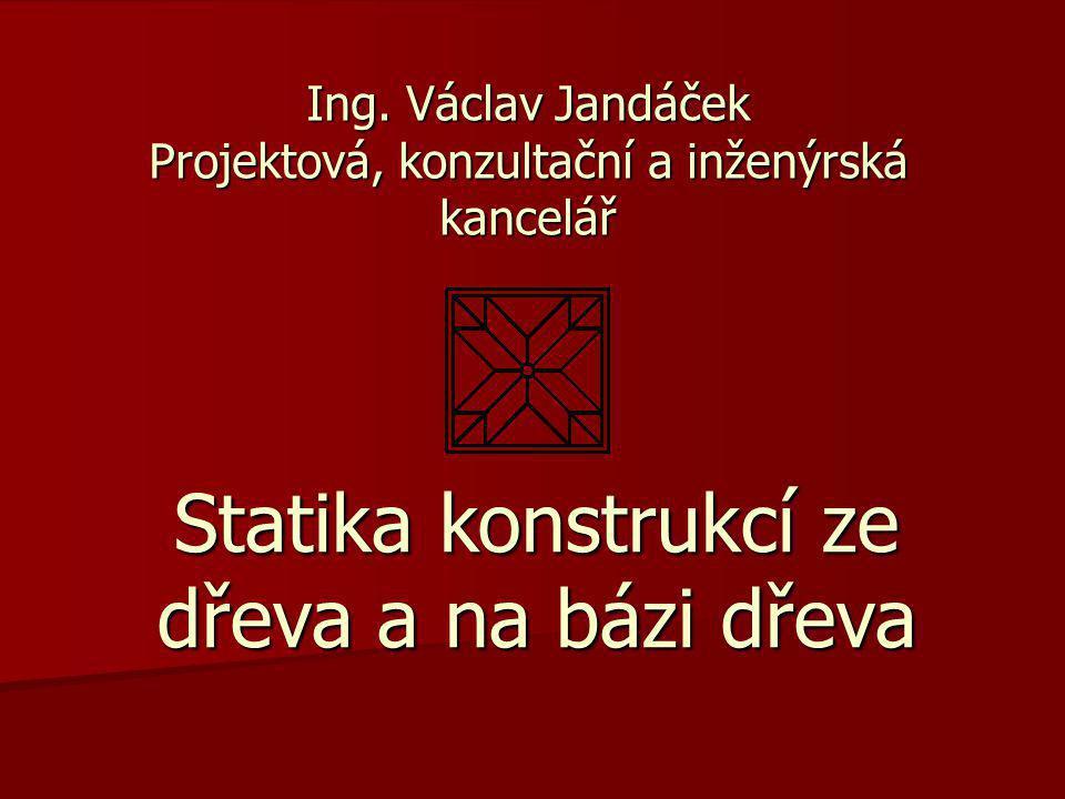 Ing. Václav Jandáček Projektová, konzultační a inženýrská kancelář Statika konstrukcí ze dřeva a na bázi dřeva
