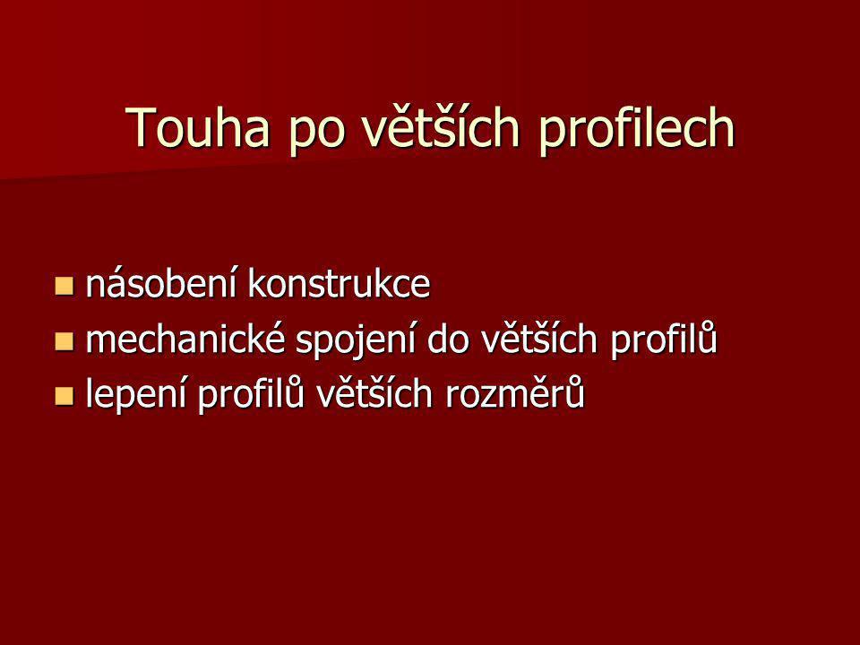 Touha po větších profilech násobení konstrukce násobení konstrukce mechanické spojení do větších profilů mechanické spojení do větších profilů lepení