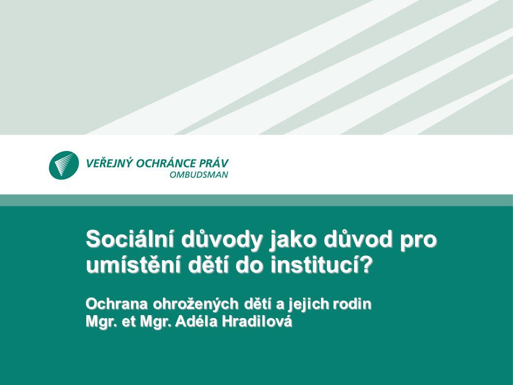 Sociální důvody jako důvod pro umístění dětí do institucí? Ochrana ohrožených dětí a jejich rodin Mgr. et Mgr. Adéla Hradilová
