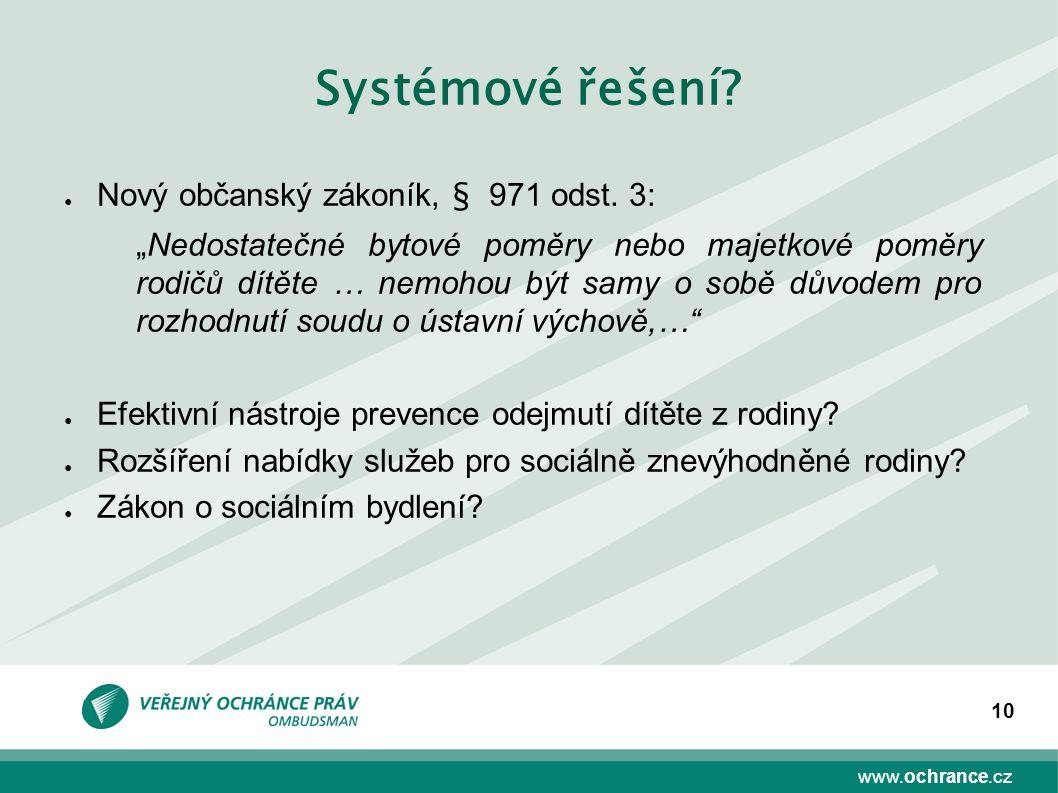 """www.ochrance.cz 10 Systémové řešení? ● Nový občanský zákoník, § 971 odst. 3: """"Nedostatečné bytové poměry nebo majetkové poměry rodičů dítěte … nemohou"""
