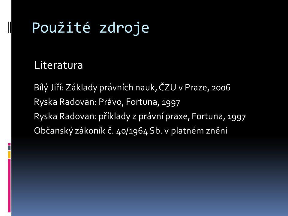 Použité zdroje Literatura Bílý Jiří: Základy právních nauk, ČZU v Praze, 2006 Ryska Radovan: Právo, Fortuna, 1997 Ryska Radovan: příklady z právní praxe, Fortuna, 1997 Občanský zákoník č.