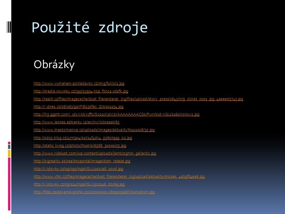 Použité zdroje Obrázky http://www.vymahani-pohledavky.cz/img/full/0/2.jpg http://media.novinky.cz/393/53934-top_foto1-xdsfk.jpg http://realit.cz/files/imagecache/dust_filerenderer_big/files/upload/story_press/2643/079_obraz_0001_jpg_4aeeed5743.jpg http://i.idnes.cz/08/063/gal/FIB23dfec_QW001234.jpg http://lh3.ggpht.com/_utyVAbVjffo/Sco1cKpIVzI/AAAAAAAACGk/PwrWxd-riGU/s160/ronov2.jpg http://www.leones.estranky.cz/archiv/iobrazek/63 http://www.mestohranice.cz/uploads/images/aktuality%202008/35.jpg http://nd03.blog.cz/477/904/01724f4dc4_55607999_o2.jpg http://static.living.cz/photo/thumb/6588_300x0x75.jpg http://www.ridelust.com/wp-content/uploads/lamborghini_gallardo.jpg http://bigreality.sk/realitnyportal/image/dom_retaze.jpg http://i.lidovky.cz/09/091/lngal/GLU2a2ca8_soud.jpg http://www.vtm.cz/files/imagecache/dust_filerenderer_big/upload/aktuality/mozek_4ab9f84ea6.jpg http://i.lidovky.cz/09/124/lngal/GLU302146_zlodej.jpg http://files.zastavarna-praha.cz/200000000-c8090c918d/illustration.jpg