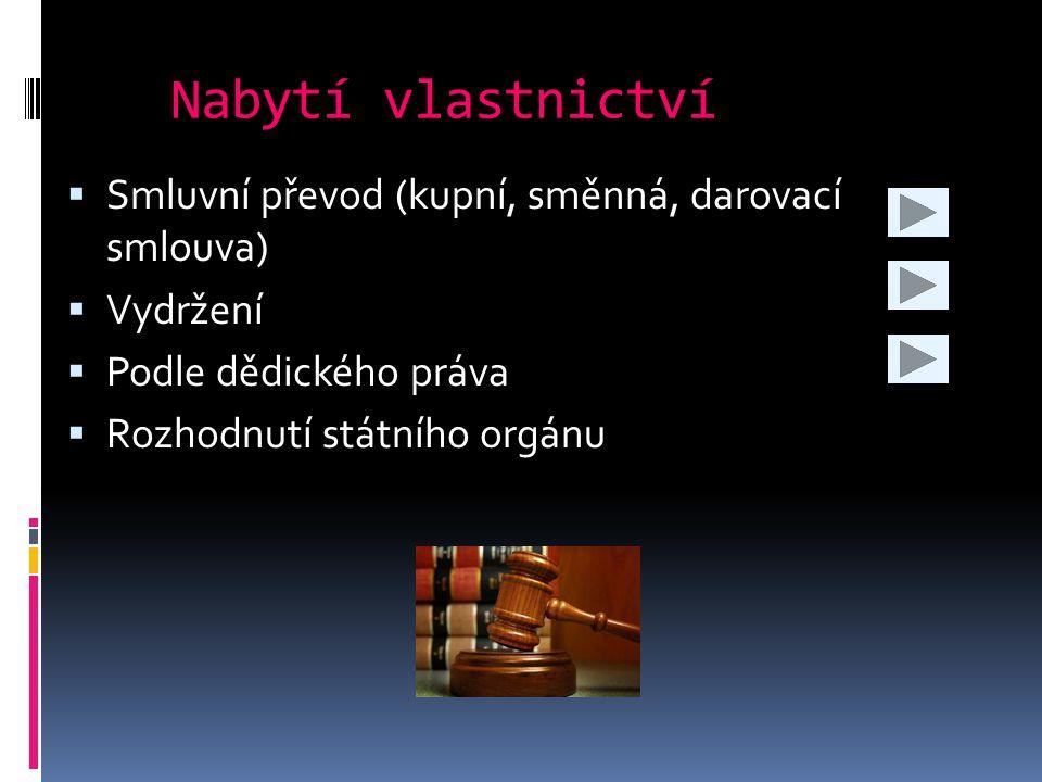 Nabytí vlastnictví  Smluvní převod (kupní, směnná, darovací smlouva)  Vydržení  Podle dědického práva  Rozhodnutí státního orgánu