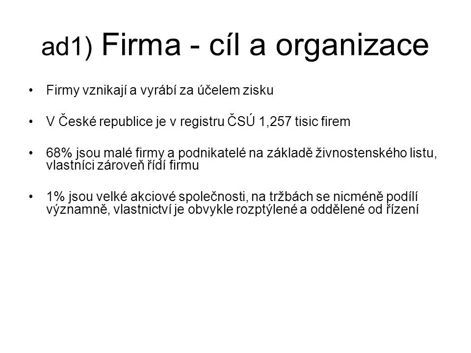 ad1) Firma - cíl a organizace Firmy vznikají a vyrábí za účelem zisku V České republice je v registru ČSÚ 1,257 tisic firem 68% jsou malé firmy a podn