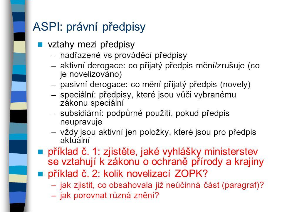 ASPI: právní předpisy vztahy mezi předpisy –nadřazené vs prováděcí předpisy –aktivní derogace: co přijatý předpis mění/zrušuje (co je novelizováno) –pasivní derogace: co mění přijatý předpis (novely) –speciální: předpisy, které jsou vůči vybranému zákonu speciální –subsidiární: podpůrné použití, pokud předpis neupravuje –vždy jsou aktivní jen položky, které jsou pro předpis aktuální příklad č.