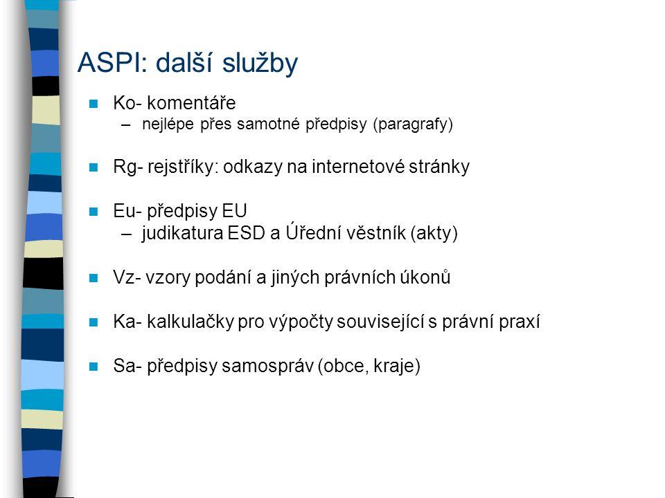 ASPI: další služby Ko- komentáře –nejlépe přes samotné předpisy (paragrafy) Rg- rejstříky: odkazy na internetové stránky Eu- předpisy EU –judikatura ESD a Úřední věstník (akty) Vz- vzory podání a jiných právních úkonů Ka- kalkulačky pro výpočty související s právní praxí Sa- předpisy samospráv (obce, kraje)