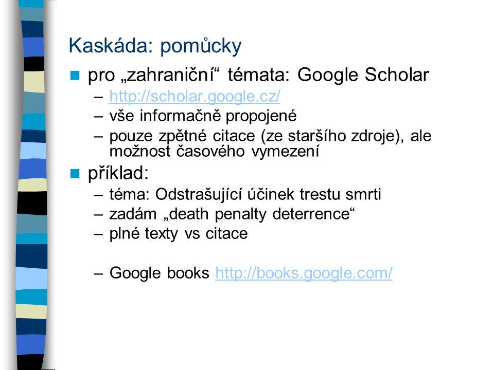 """Kaskáda: pomůcky pro """"zahraniční témata: Google Scholar –http://scholar.google.cz/http://scholar.google.cz/ –vše informačně propojené –pouze zpětné citace (ze staršího zdroje), ale možnost časového vymezení příklad: –téma: Odstrašující účinek trestu smrti –zadám """"death penalty deterrence –plné texty vs citace –Google books http://books.google.com/http://books.google.com/"""