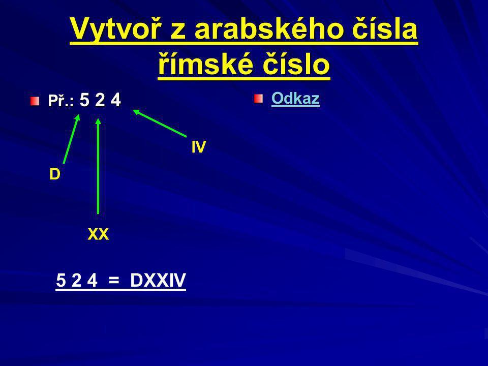 Vytvoř z arabského čísla římské číslo Př.: 5 2 4 Odkaz D XX IV 5 2 4 = DXXIV