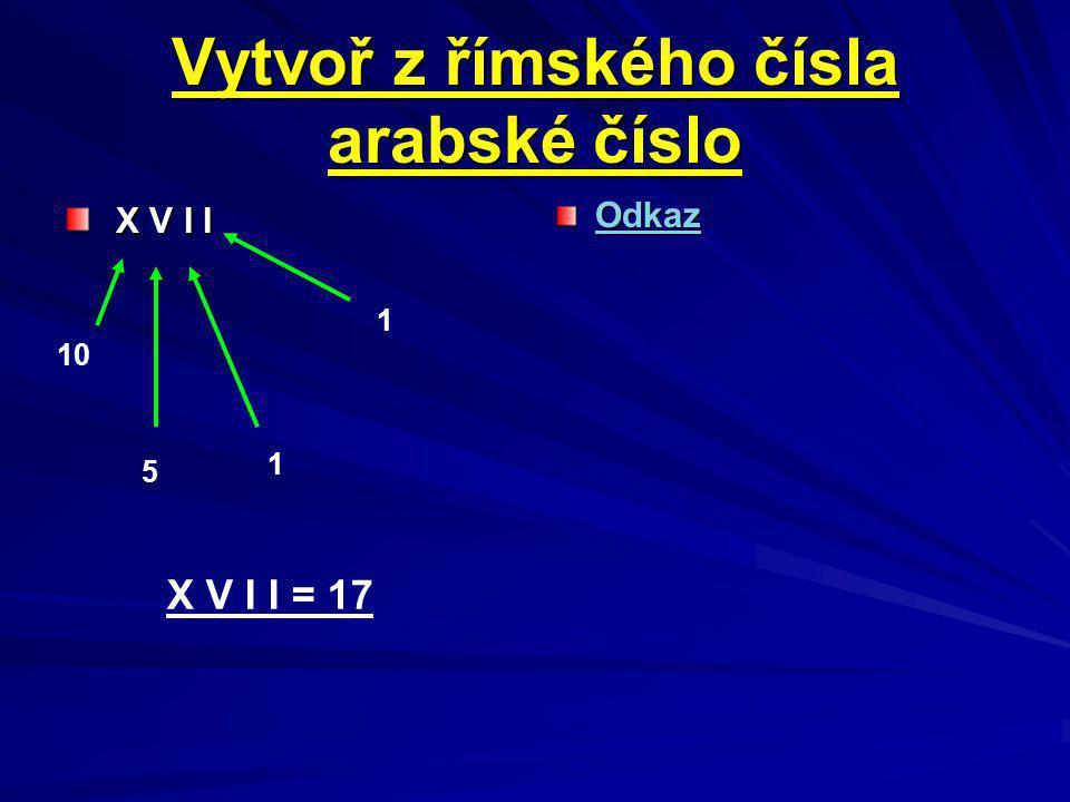 Vytvoř z římského čísla arabské číslo X V I I X V I I Odkaz 10 5 1 1 X V I I = 17