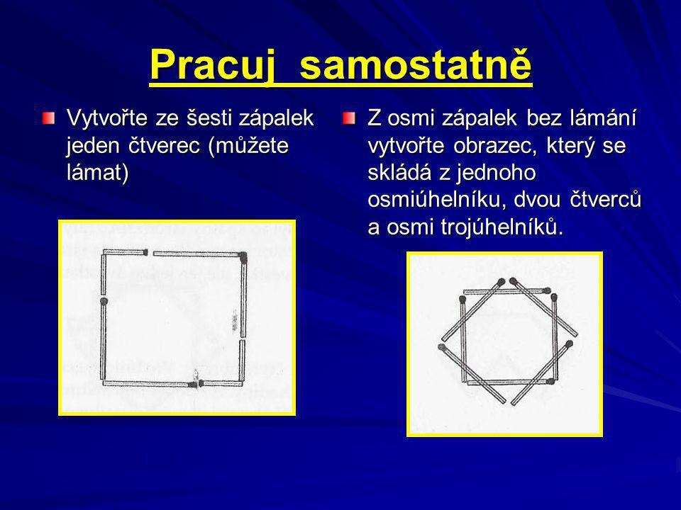 Pracuj samostatně Vytvořte ze šesti zápalek jeden čtverec (můžete lámat) Z osmi zápalek bez lámání vytvořte obrazec, který se skládá z jednoho osmiúhelníku, dvou čtverců a osmi trojúhelníků.