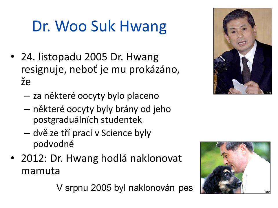 Dr. Woo Suk Hwang 24. listopadu 2005 Dr. Hwang resignuje, neboť je mu prokázáno, že – za některé oocyty bylo placeno – některé oocyty byly brány od je