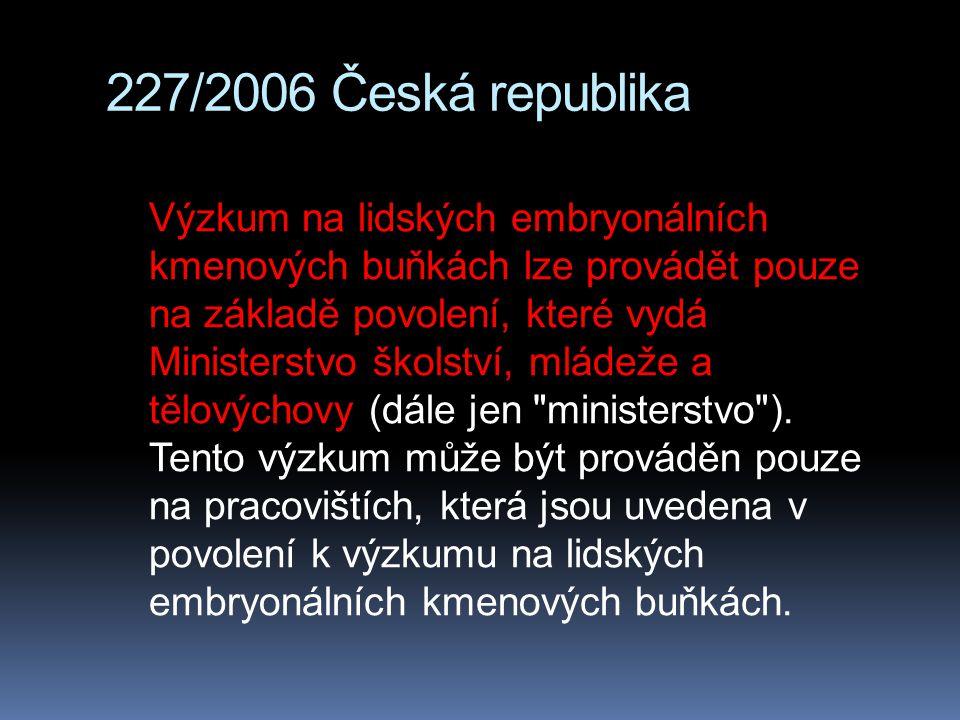 227/2006 Česká republika Výzkum na lidských embryonálních kmenových buňkách lze provádět pouze na základě povolení, které vydá Ministerstvo školství,