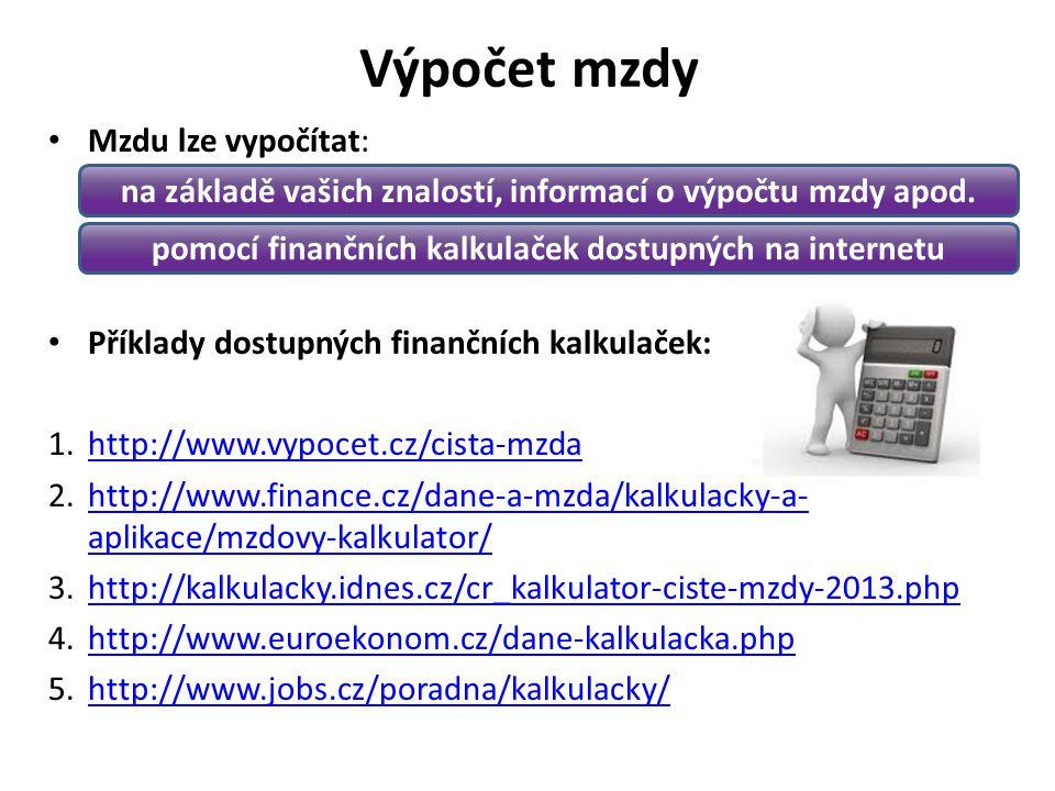 Výpočet mzdy Mzdu lze vypočítat: Příklady dostupných finančních kalkulaček: 1.http://www.vypocet.cz/cista-mzdahttp://www.vypocet.cz/cista-mzda 2.http://www.finance.cz/dane-a-mzda/kalkulacky-a- aplikace/mzdovy-kalkulator/http://www.finance.cz/dane-a-mzda/kalkulacky-a- aplikace/mzdovy-kalkulator/ 3.http://kalkulacky.idnes.cz/cr_kalkulator-ciste-mzdy-2013.phphttp://kalkulacky.idnes.cz/cr_kalkulator-ciste-mzdy-2013.php 4.http://www.euroekonom.cz/dane-kalkulacka.phphttp://www.euroekonom.cz/dane-kalkulacka.php 5.http://www.jobs.cz/poradna/kalkulacky/http://www.jobs.cz/poradna/kalkulacky/ na základě vašich znalostí, informací o výpočtu mzdy apod.