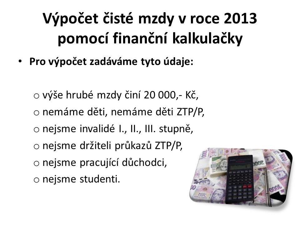 Výpočet čisté mzdy v roce 2013 pomocí finanční kalkulačky Pro výpočet zadáváme tyto údaje: o výše hrubé mzdy činí 20 000,- Kč, o nemáme děti, nemáme děti ZTP/P, o nejsme invalidé I., II., III.
