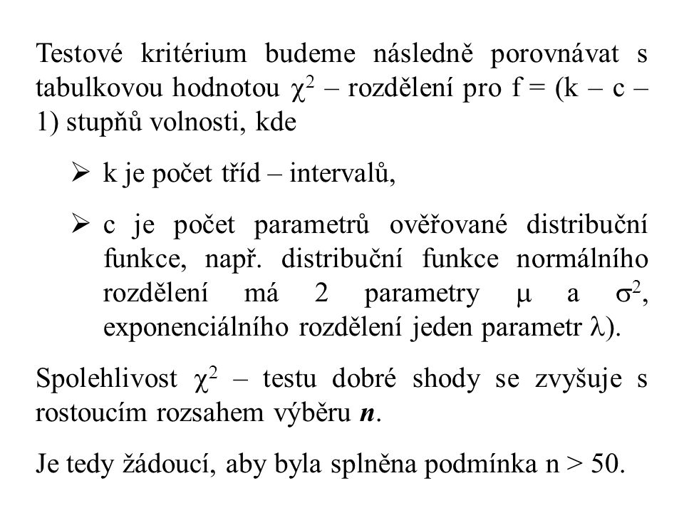 Testové kritérium budeme následně porovnávat s tabulkovou hodnotou   – rozdělení pro f = (k – c – 1) stupňů volnosti, kde  k je počet tříd – intervalů,  c je počet parametrů ověřované distribuční funkce, např.