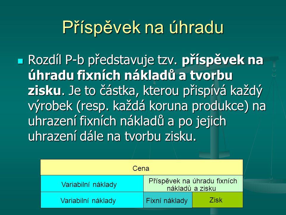 Příspěvek na úhradu Rozdíl P-b představuje tzv.příspěvek na úhradu fixních nákladů a tvorbu zisku.